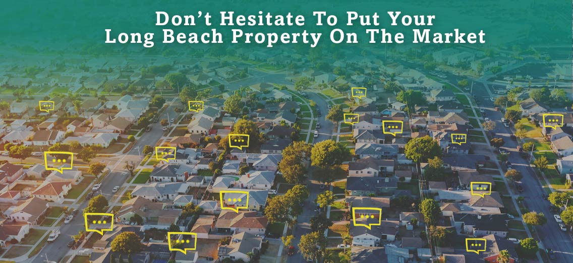 Don't Hesitate To Put Your Long Beach Property On The Market
